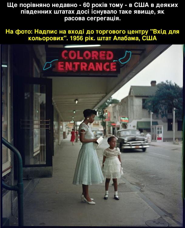 """Расова сегрегація. Ще порівняно недавно - 60 років тому - в США в деяких південних штатах досі існувало таке явище, як расова сегрегація.  На фото: Надпис на вході до торгового центру """"Вхід для кольорових"""". 1956 рік. штат Алабама, США"""