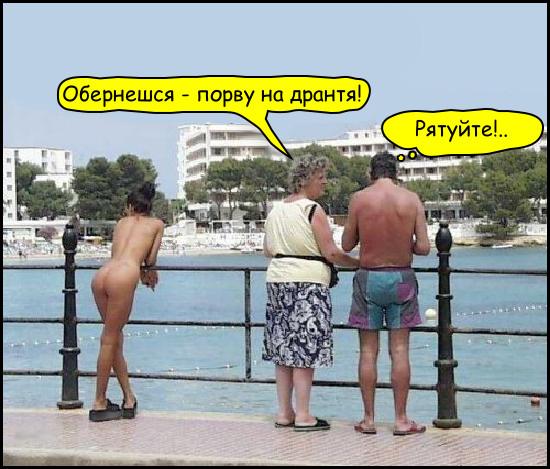 Жарт про нудистку. На набережній стоїть приваблива нудистка, сперлась на перила і дивиться на море. Збоку зтоїть сімейна пара. Дружина шепоче чоловікові: - Обернешся - порву на дрантя! Чоловік (подумки): - Рятуйте!