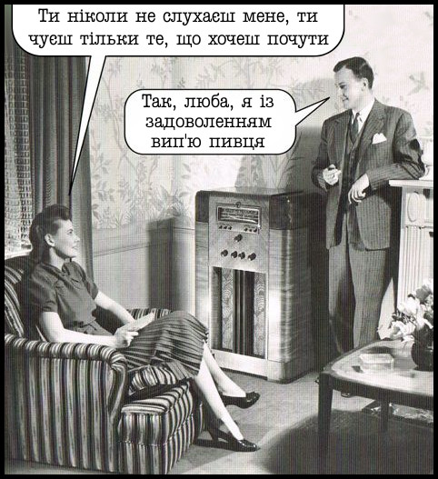 Анекдот про сімейні стосунки. Дружина: - Ти ніколи не слухаєш мене, ти чуєш тільки те, що хочеш почути. Чоловік: - Так, люба, я із задоволенням вип'ю пивця