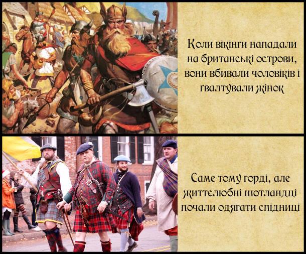 Чому шотландці носять кілт? Коли вікінги нападали на британські острови, вони вбивали чоловіків і ґвалтували жінок. Саме тому горді, але життєлюбні шотландці почали одягати спідниці