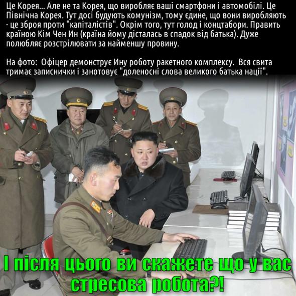 """Це Корея... Але не та Корея, що виробляє ваші смартфони і автомобілі. Це Північна Корея. Тут досі будують комунізм, тому єдине, що вони виробляють - це зброя проти """"капіталістів"""". Окрім того, тут голод і концтабори. Править країною Кім Чен Ин (країна йому дісталась в спадок від батька). Дуже полюбляє розстрілювати за найменшу провину.  На фото:  Офіцер демонструє Ину роботу ракетного комплексу.  Вся свита тримає записнички і занотовує """"доленосні слова великого батька нації"""". І після цього ви кажете, що у вас стресова робота?!"""