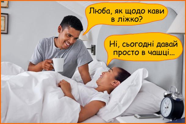Жарт Кава в ліжко. - Люба, як щодо кави в ліжко? - Ні, сьогодні давай просто в чашці...