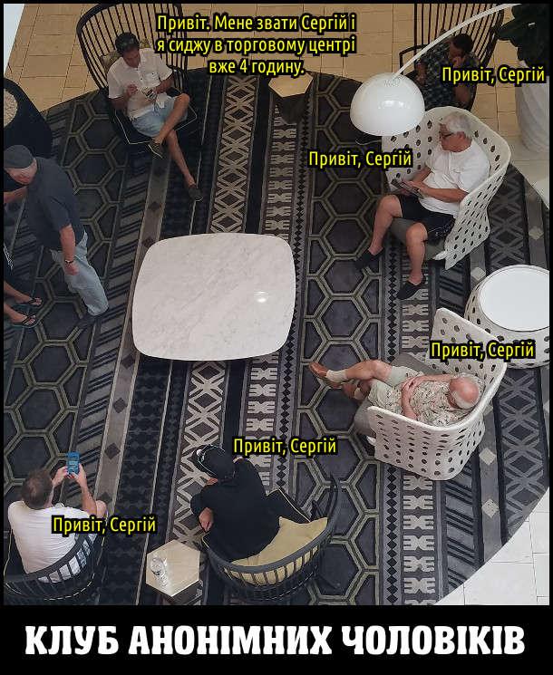 Клуб анонімних чоловіків (чекають дружин). В фойє торгового центру сидять чоловіки. Один: - Привіт. Мене звати Сергій і я сиджу в торговому центрі вже 4 годину. Інші: Привіт, Сергій