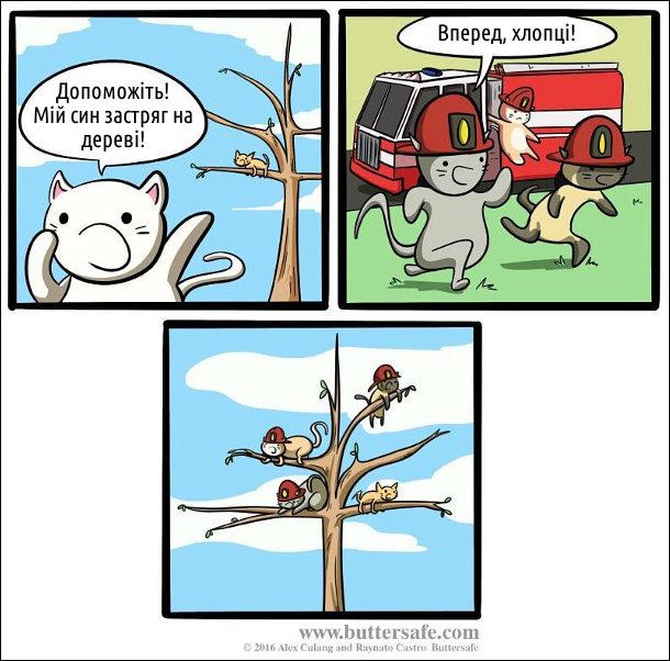 Кіт кличе: - Допоможіть! Мій син застряг на дереві! Коти пожежники біжать на допомогу. Головний пожежник: - Вперед, хлопці! Потім всі сидять на дереві і не можуть злізти