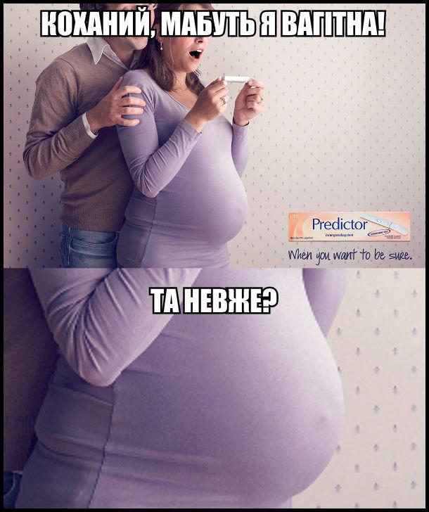 - Коханий, мабуть я вагітна, - каже жінка з великим пузиком (вже вагітна не перший місяць). - Та невже?
