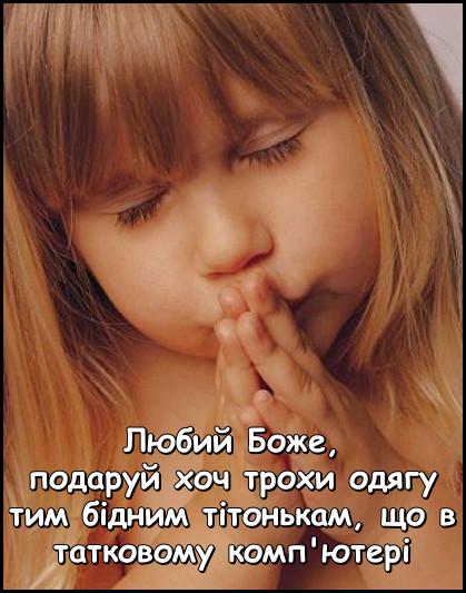 Дівчинка молиться перед сном: - Любий Боже, подаруй хоч трохи одягу тим бідним тітонькам, що в татковому комп'ютері