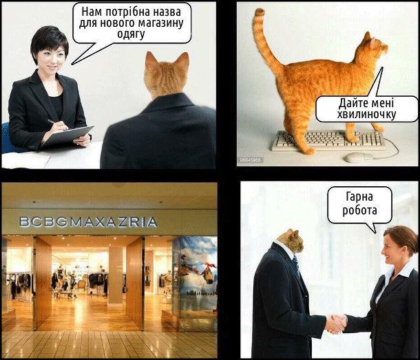 Замовник: Нам потрібна назва для нового магазину одягу. Кіт: - Дайте мені одну хвилиночку (походив лапами по клавіатурі - вийшло BCBGMAXAZRIA). Замовник: - Гарна робота