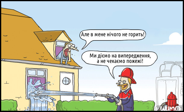 Пожежник ллє воду у вікно.  Господар будинку: - Але в мене нічого не горить! Пожежник: - Ми діємо на випередження, а не чекаємо пожежі!