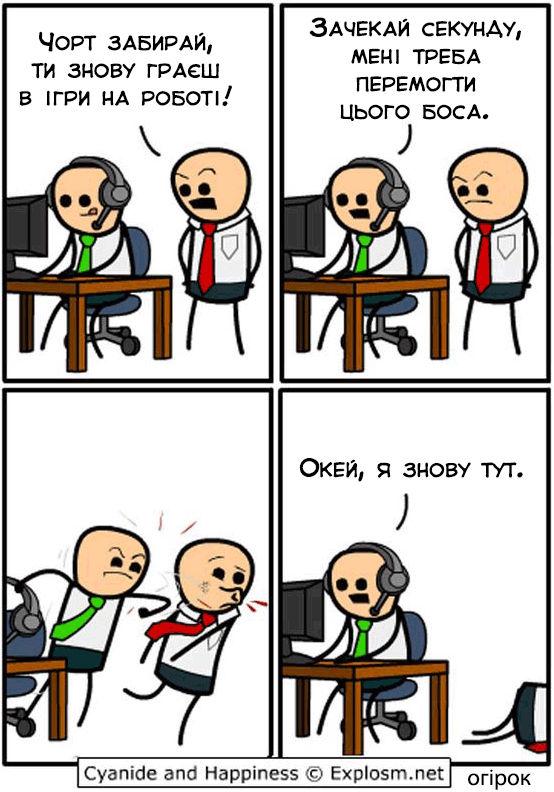 - Чорт забирай, ти знову граєш в ігри на роботі! - Зачекай секунду, мені треба перемогти цього боса. (б'є кулаком боса) - Окей, я знову тут.