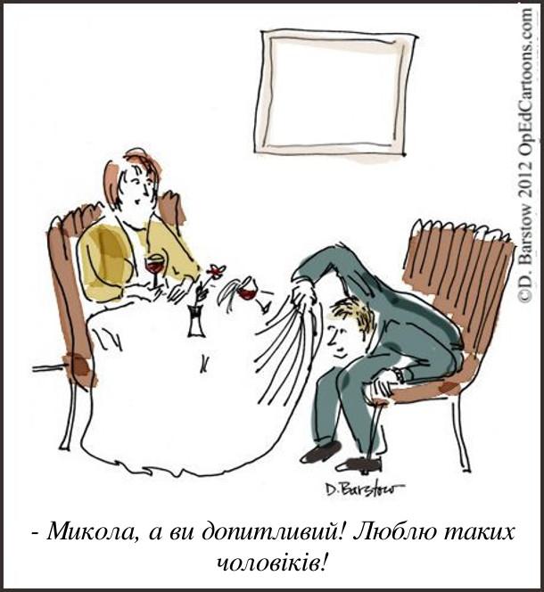 Під час романтичної вечері в ресторані хлопець підняв скатертину і заглядає під стіл. Дівчина:  - Микола, а ви допитливий! Люблю таких чоловіків!