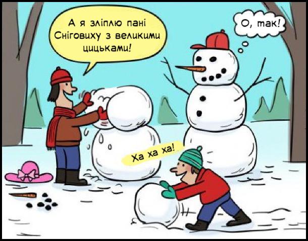 Діти ліплять сніговиків, одного вже зліпили. Один з дітлахів каже: - А я зліплю пані Сніговиху з великими цицьками! Інший: - Ха ха ха! Сніговик думає: О, так!