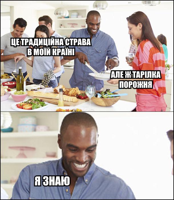 Африканець: - Це традиційна страва в моїй країні. - Але ж тарілка порожня! - Я знаю