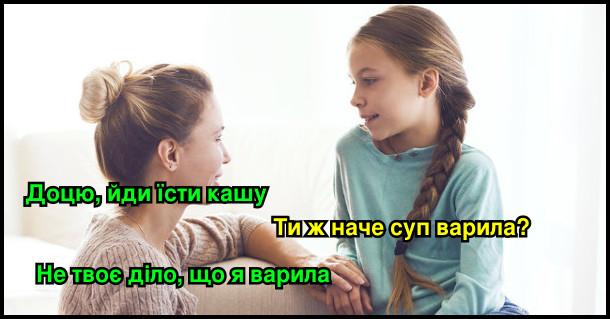 - Доцю, йди їсти кашу! - Ти ж наче суп варила? - Не твоє діло, що я варила.