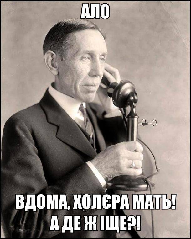 Перші телефони. До чоловіка зателефонували. Він: - Ало. Вдома, холєра мать! А де ж іще?!