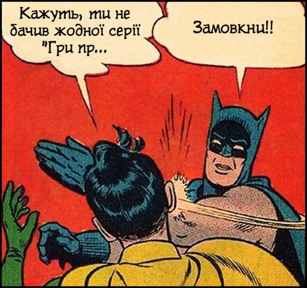 Робін: - кажуть, ти не бачив жодної серії Гри пр... (мав на увазі серіал Гра Престолів). Бетмет, даючи йому ляпаса: - Замовкни!! Мем Бетмен і Робін
