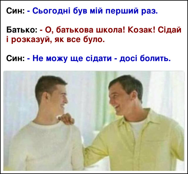 Син: - Сьогодні був мій перший раз. Батько: - О, батькова школа! Козак! Сідай і розказуй, як все було. Син: - Не можу ще сідати - досі болить.