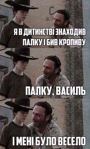 Я в дитинстві знаходив палку і бив кропиву. Палку, Василь! І мені було весело