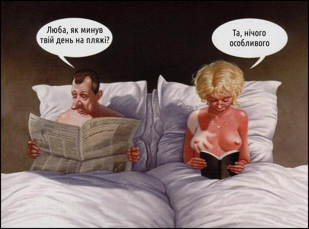 Лежать у ліжку чоловік з дружиною і читають. Чоловік: - Люба, як минув твій день на пляжі? Дружина: - Та, нічого особливого. В дружини на загоріломцу тілі білий слід від руки на правій цицькі, неначе мала тривалий секс на пляжі