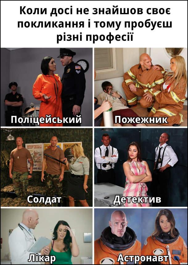 Коли досі не знайшов своє покликання і тому пробуєш різні професії: Поліцейський, пожежник, солдат, детектив, лікар, астронавт