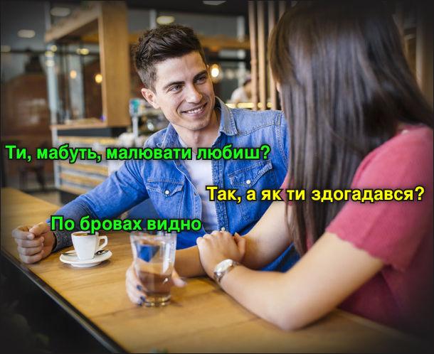 На побаченні хлопець запитує дівчину: - Ти, мабуть, малювати любиш? - Так, а як ти здогадався? - По бровах видно