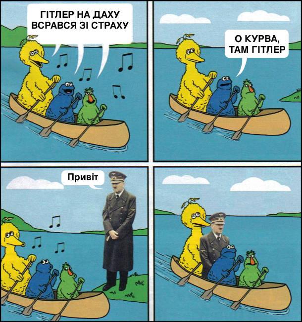 Пливуть в лодці маппети і співають: - Гітлер на даху, всрався зі страху! Один каже: - О курва, там Гітлер. Підпливли до Гітлера, він каже: - Привіт. Сів до них в човен і попливли далі
