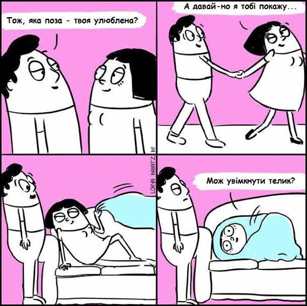 Він: - Тож, яка поза - твоя улюблена? Вона: - А давай-но я тобі покажу... Лягла на ліжко, закуталась в ковдру: - Мож увімкнути телик?