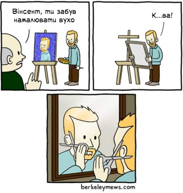 Ван Гог демонструє свій автопортрет. Хтось каже: - Вінсент, ти забув намалювати вухо!. Ван Гог: - Курва! Взяв і відрізав ножицями собі вухо