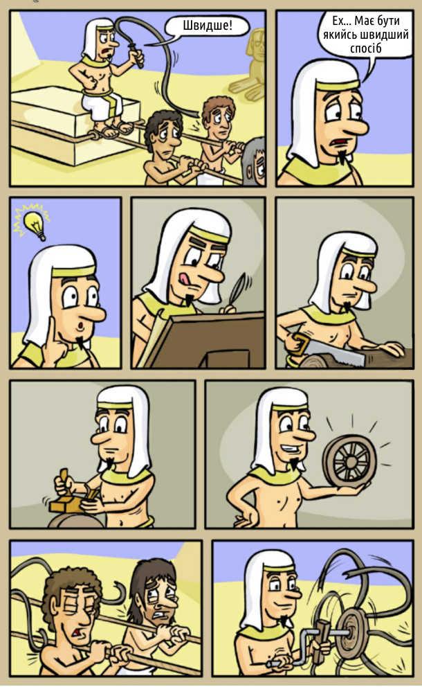 Стародавній Єгипет. Будівництво пірамід. Робітники тягнуть плиту для піраміди, а погонич б'є їх батогом: - Швидше! Ех... Має бути якийсь швидший спосіб. І винайшов він колесо з батогами, щоб інтенсивніше бити