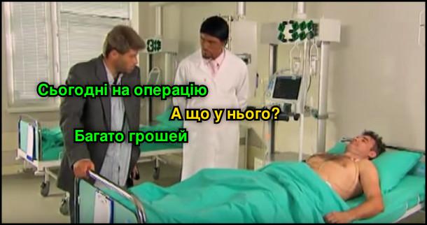 Доктор Хлус: - Сьогодні на операцію. Фурман: - А що у нього? - Багато грошей