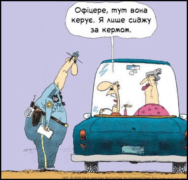 Патрульний поліціянт зупинив авто, що порушило правила. З а кермом чоловік, збоку дружина. Чоловік: - Офіцере, тут вона керує. Я лише сиджу за кермом