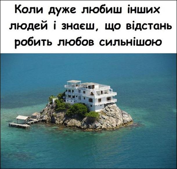 Коли дуже любиш інших людей і знаєш, що відстань робить любов сильнішою, тому живеш у розкішній віллі на острові