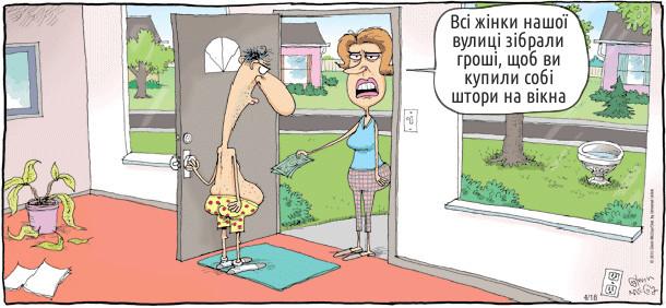 До чоловіка, що ходить в сімейних трусах по хаті, зайшла сусідка. Вона дала йому пачку купюр і сказала: - Всі жінки нашої вулиці зібрали гроші, щоб ви купили собі штори на вікна