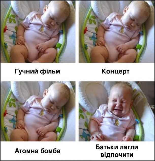 Гучний фільм, концерт, атомна бомба - малюк спить. Батьки лягли відпочити - малюк прокинувся і плаче