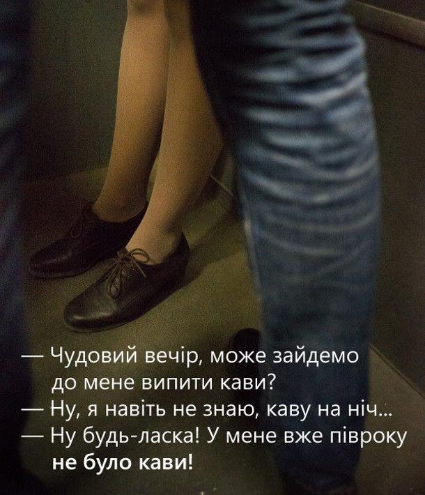 - Чудовий вечір, може зайдемо до мене випити кави?- Ну, я навіть не знаю, каву на ніч... - Ну будь-ласка! У мене вже півроку не було кави!