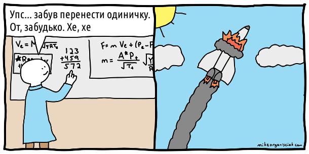 Вчений дивиться на дошку з розрахунками: - Упс... забув перенести одиничку. От, забудько. Хе, хе. В цей час десь вибухнув літак (чи ракета)