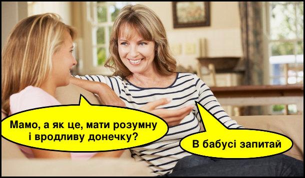 Дочка: - Мамо, а як це, мати розумну і вродливу донечку? Мама: - В бабусі запитай