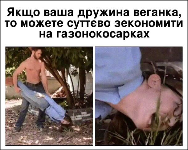 Якщо ваша дружина веганка, то можете суттєво зекономити на газонокосарках. Чоловік тримає дружину за ноги, а вона їсть траву