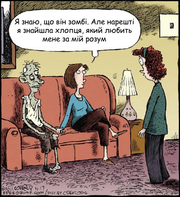 Дівчина сидить на дивані з зомбі. До них підійшла шокована мама. Дівчина: - Я знаю, що він зомбі. Але нарешті я знайшла хлопця, який любить мене за мій розум