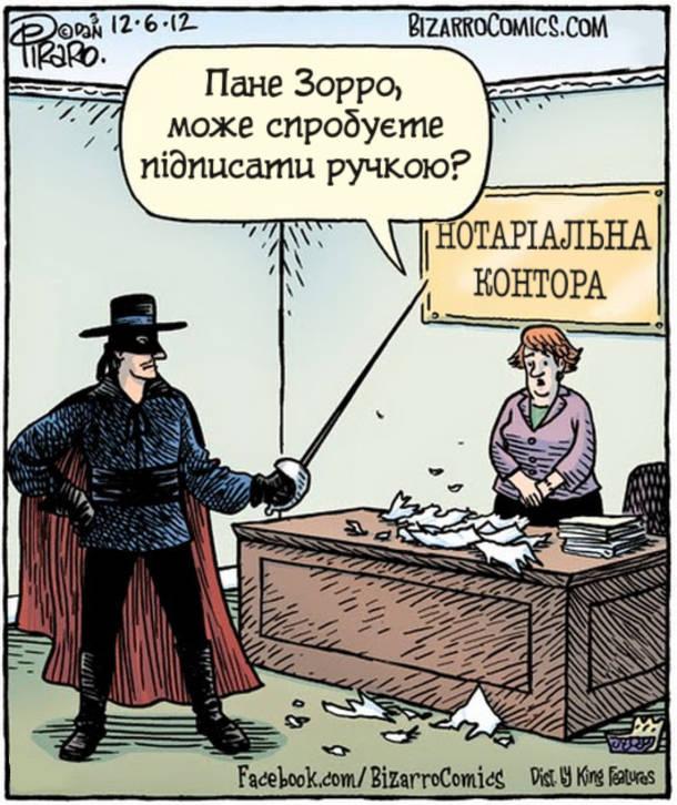 В нотаріальній конторі Зорро намагався на документі поставити шпагою свій підпис літерою Z, але порвав листки. Нотаріус: - Пане Зорро, може спробуєте підписати ручкою?