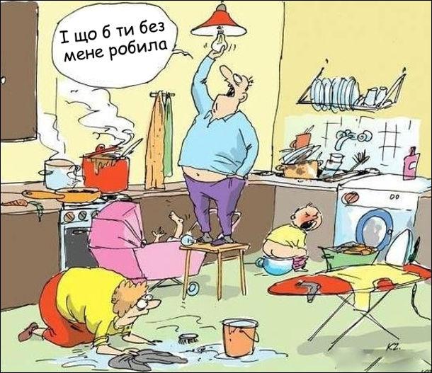 Дружина на кухні доглядає за двома вередливими дітлахами, а також готує їсти, миє підлогу і прасує. На табуретці стоїть чоловік і закручує лампочку. Каже: - І що б ти без мене робила