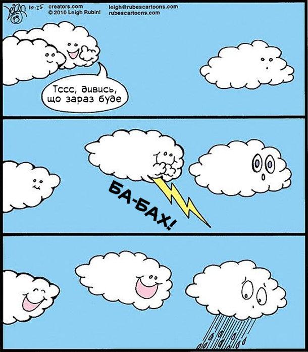 Одна хмара шепоче іншій: - Тссс, дивись, що зараз буде. Підкрадається до третьої хмари і піскає молнію з громом: - Ба-Бах! Та хмара злякалась і обісцялась (пішов дощ)