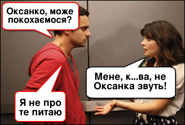 - Оксанко, може покохаємося? - Мене, курва, не Оксанка звуть! - Я не про те питаю