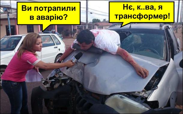 Розбитий автомобіль з розбите лобове скло. На капоті лежить водій. Підбігла репортерка і питає : - Ви потрапили в аварію? - Нє, курва, я трансформер!