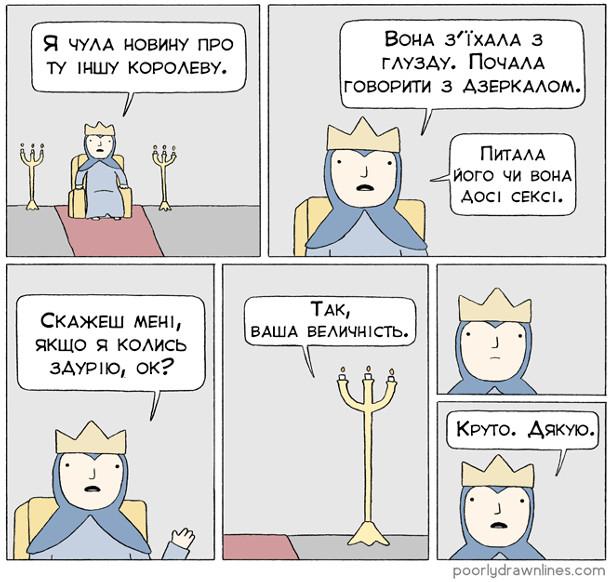 Королева: - Я чула новину про ті іншу королеву. Вона з'їхала з глузду. Почала говорити з дзеркалом. Питала його, чи вона досі сексі. Скажеш мені, якщо я колись здурію? Канделябр: - Так, ваша величність. Королева: - Круто. Дякую