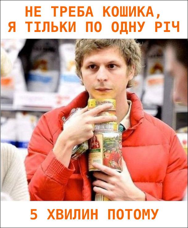 В супермаркеті: - Не треба кошика, я тільки по одну річ. 5 хвилин потому - ледь тримаєш в руках всі покупки