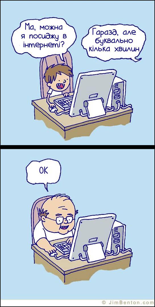 Син: - Ма, можна я посиджу в інтернеті? Мама: - Гаразд, але буквально кілька хвилин. Син (вже дорослий, з лисиною): - OK