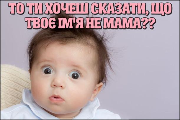 Малюк здивовано: - То ти хочеш сказати, що твоє ім'я не мама??