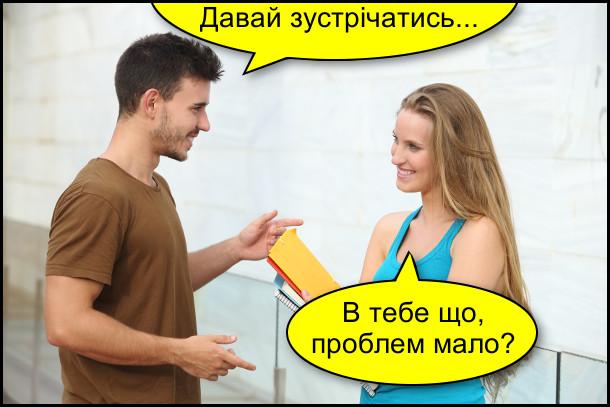 Він: - Давай зустрічатись... Вона: - В тебе що, проблем мало?