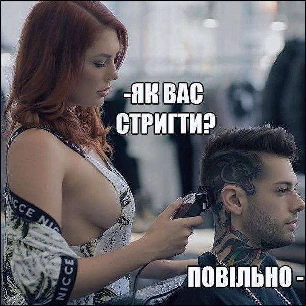 В перукарні перукарка в звабливому одязі: - Як вас стригти? Клієнт: - Повільно