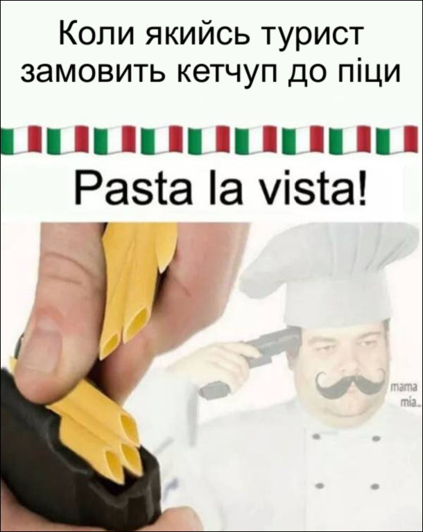 """Тим часом в Італії. Коли якийсь турист замовить кетчуп до піци, кухар вигукує """"Pasta la vista"""", заряджає пістолет макаронами і з криком """"mama mia..."""" вчиняє самогубство"""